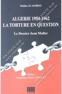 Malika El Korso - Algérie 1954-1962 LA TORTURE EN QUESTION le Dossier Jean Muller