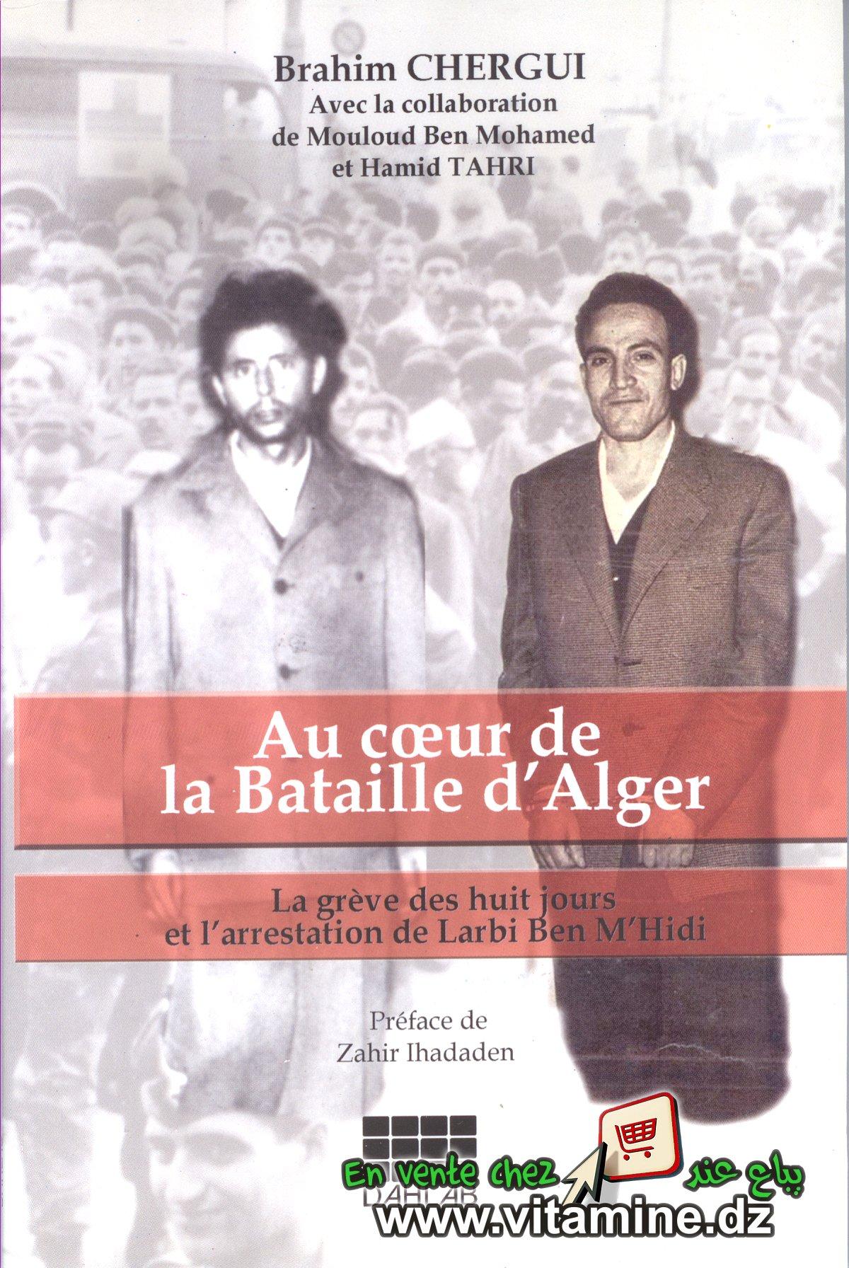 Brahim Chergui - Au coeur de la Bataille d'Alger. La grève des huit jours et l'arrestation de Larbi Ben M'hidi.