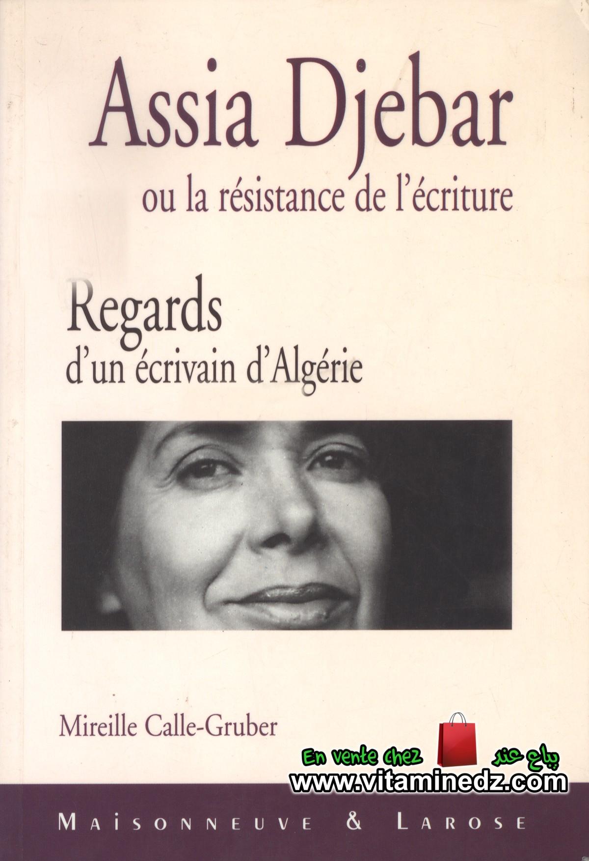 Mireille Calle Gruber - Assia Djebbar ou la résistance de l'écriture. Regards d'un écrivain algérien