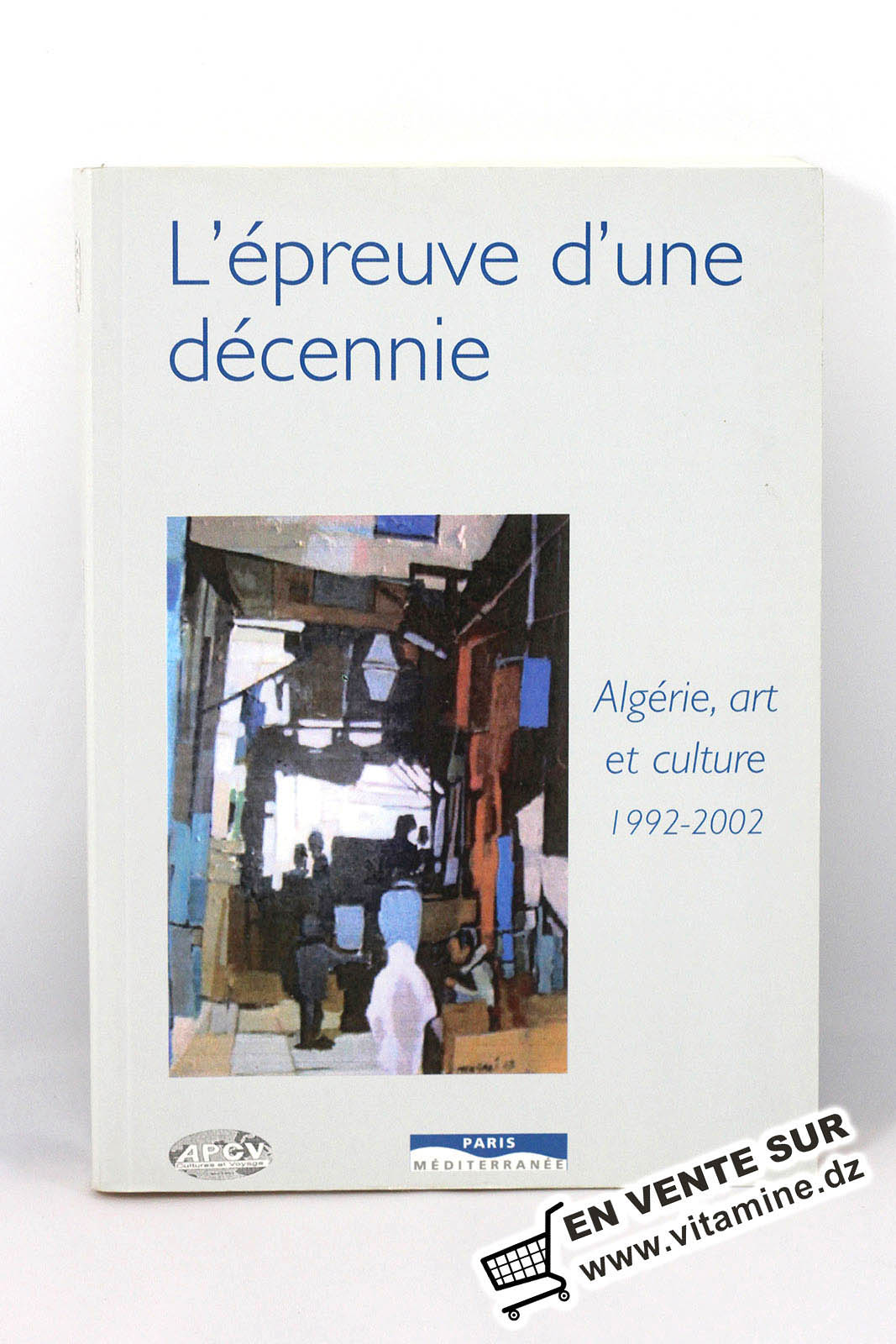 L'épreuve d'une décennie, Algérie, art et culture : 1992-2002 - Ouvrage Collectif