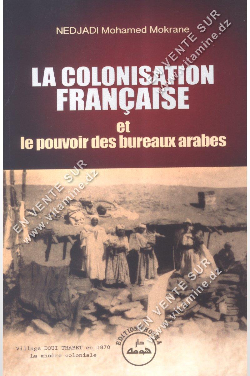 Nedjadi Mohamed Mokrane - La Colonisation Française et le pouvoir des bureaux arabes