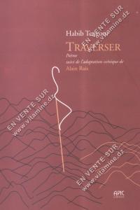 Habib Tengour - Traverser-Poème suivi de l'adaptation scénique de Alain Rais