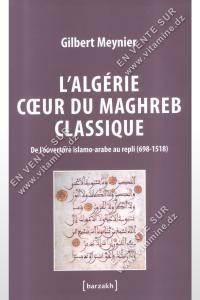 Gilbert Meynier - L'Algérie cœur du Maghreb classique