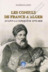 Eugène Plantet - Les consuls de France à Alger avant la conquête 1579-1830