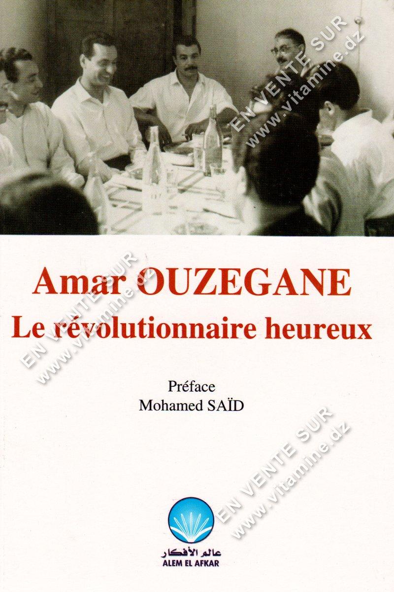 Amar Ouzegane - Le révolutionnaire heureux