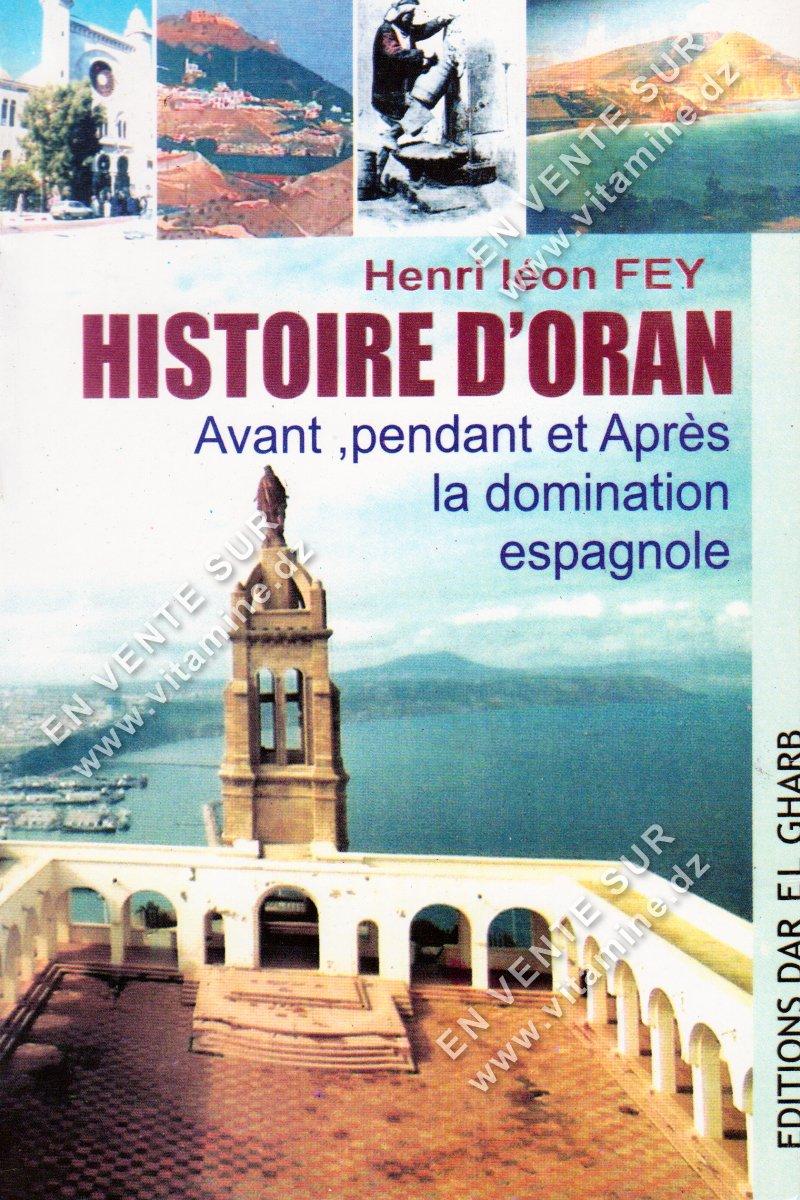 Henri léon FEY - Histoire d'Oran , Avant , Pendant et Après la domination Espagnole