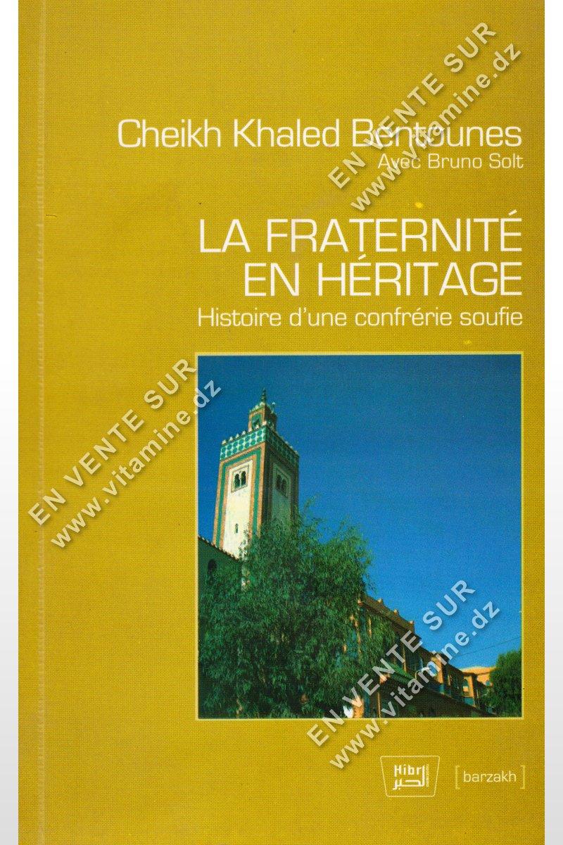 Cheikh Khaled Bentounes - La Fraternité en Héritage , Histoire d'une confrérie soufie