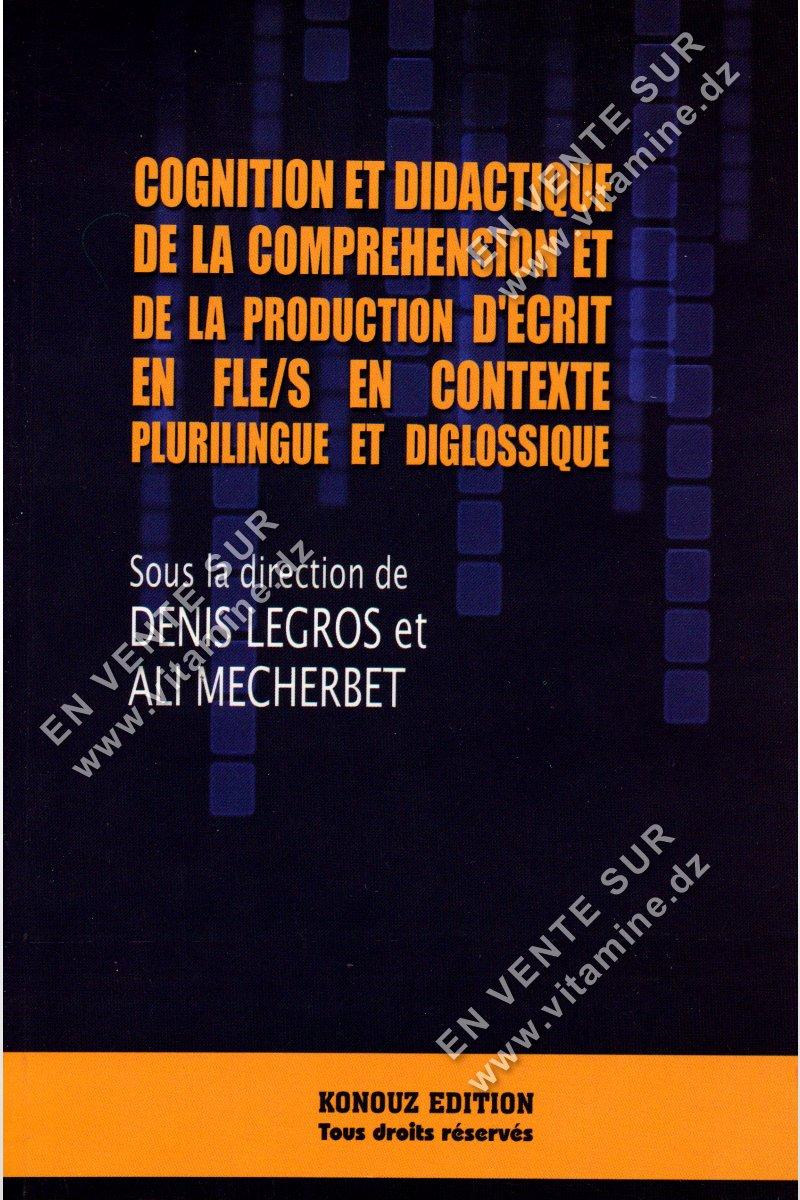 Denis Legros et Ali Mecherbet - Cognition et Didactique de la compréhension et de la production d'écrit en FLE/S en contexte plurilingue et diglossique