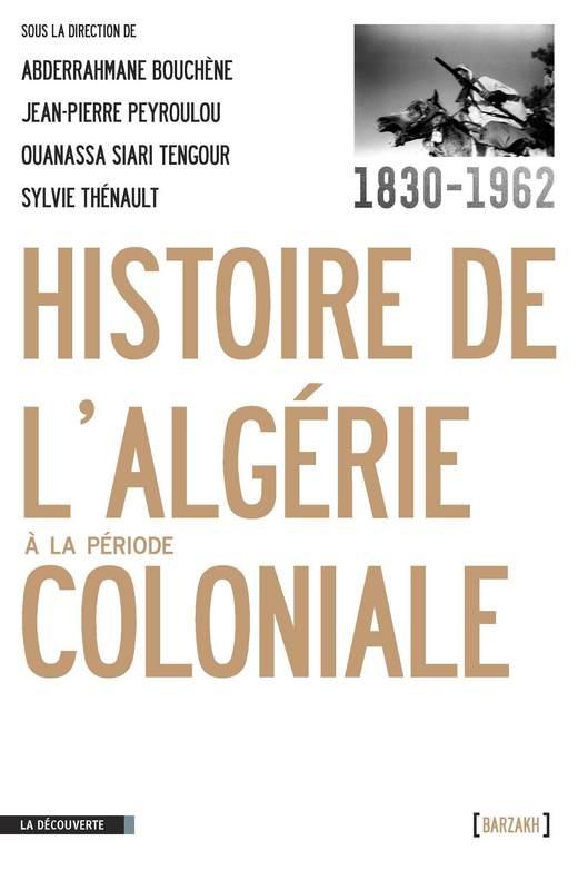 Jean-Pierre PEYROULOU, Abderrahmane BOUCHÈNE, Ouanassa Siari TENGOUR, Sylvie THÉNAULT - Histoire de l'Algérie à la période coloniale, 1830-1962