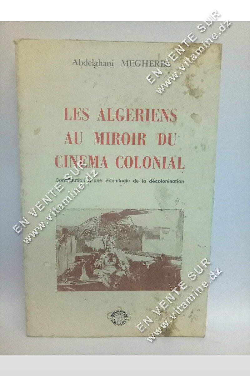 Abdelghani Megherbi - Les Algériens Au Miroir Du Cinema Colonial. Contribution A Une Sociologie De La Décolonisation
