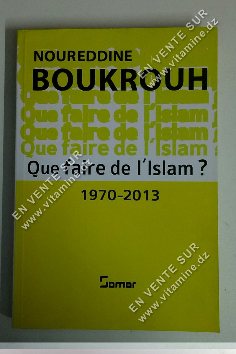 Noureddine Boukrouh - Que faire de l'islam ? 1970 - 2013