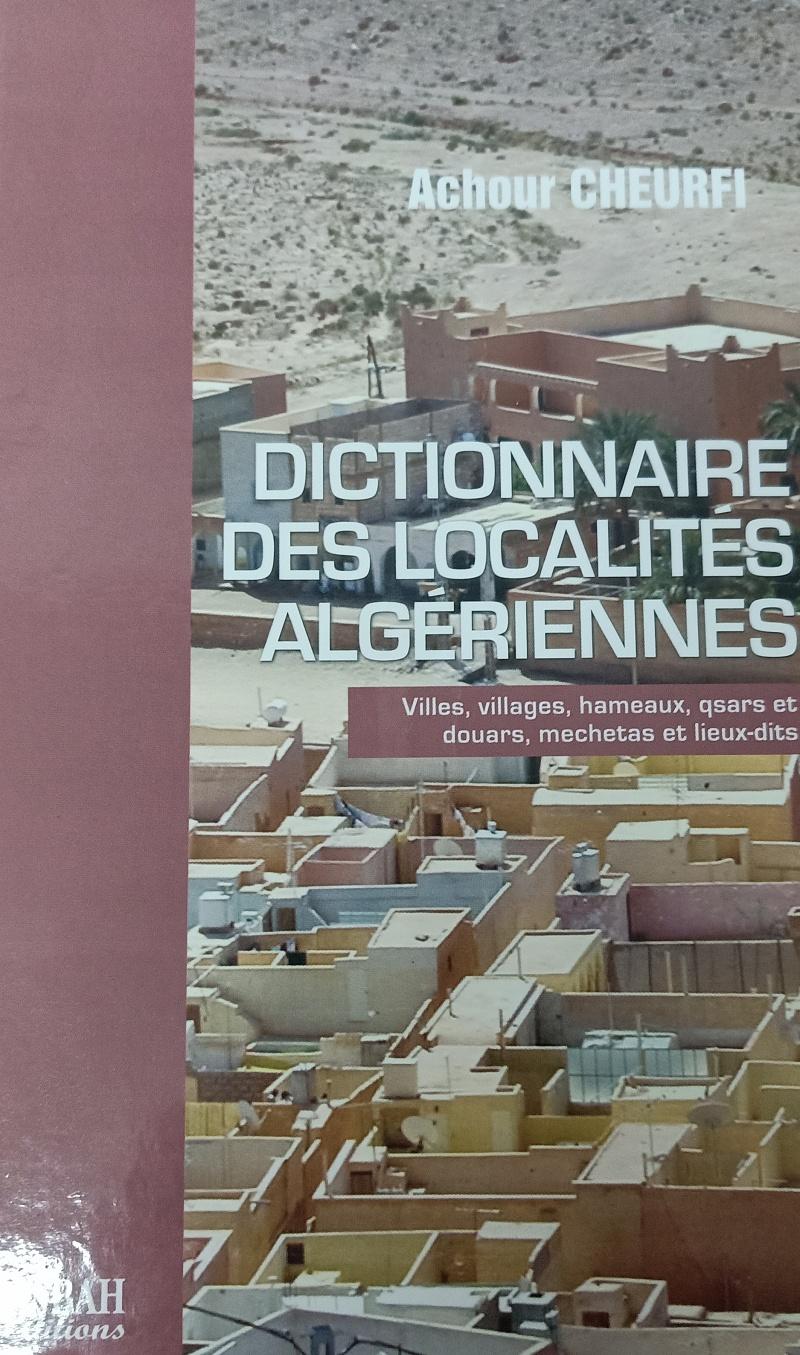 Achour CHEURFI - DICTIONNAIRE DES LOCALITÉS ALGERIENNES Villes, villages, hameaux, qsars et douars, mechetas et lieux-dits